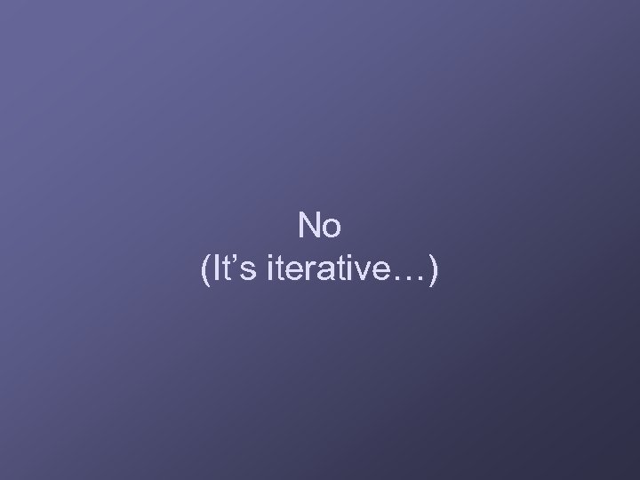 No (It's iterative…)