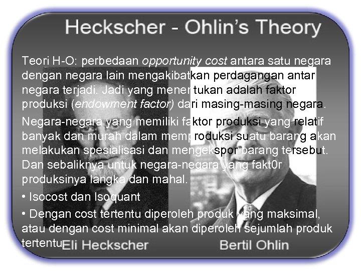 The propotional factors Theory by Eli Heckscher dan Bertil Ohlin Teori H-O: perbedaan opportunity