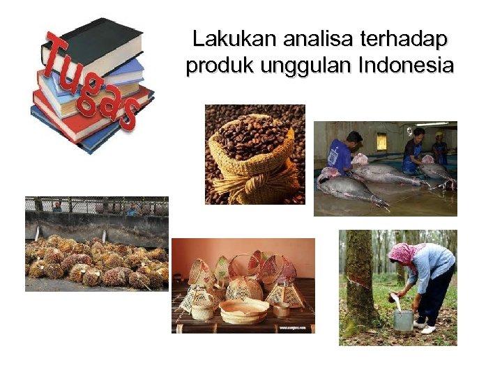Lakukan analisa terhadap produk unggulan Indonesia