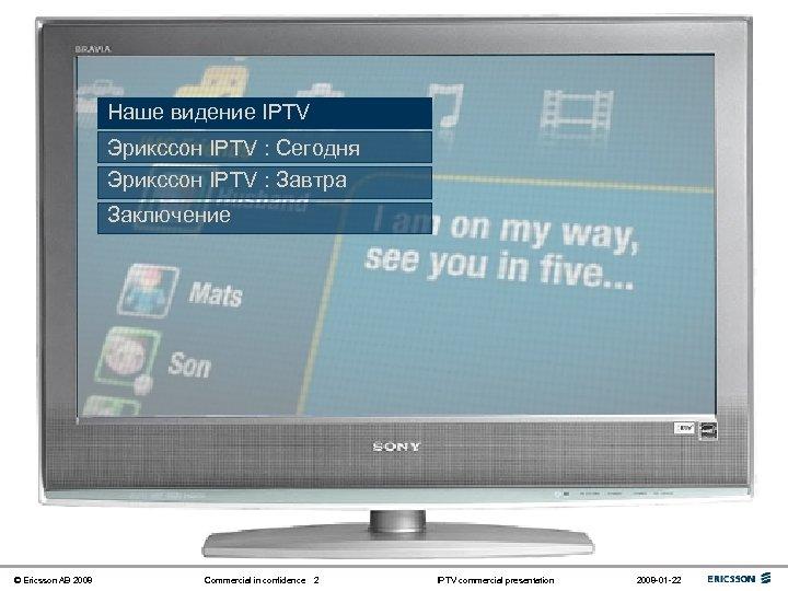 Наше видение IPTV Эрикссон IPTV : Сегодня Эрикссон IPTV : Завтра Заключение © Ericsson
