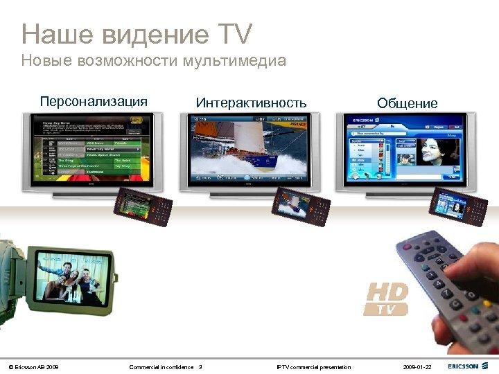 Наше видение TV Новые возможности мультимедиа Персонализация © Ericsson AB 2008 Commercial in confidence