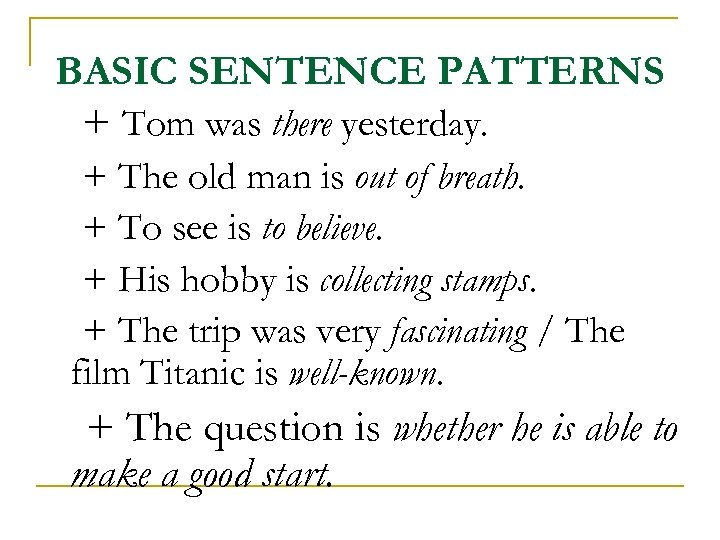 BASIC SENTENCE PATTERNS + Tom was there yesterday. + The old man is out