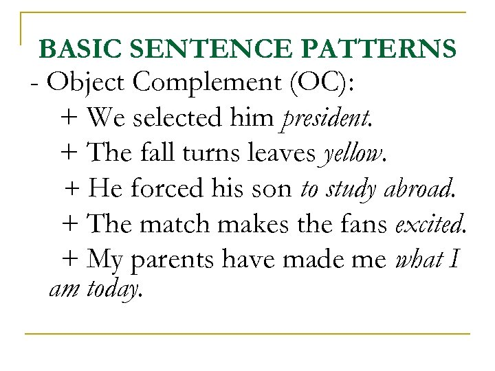 BASIC SENTENCE PATTERNS - Object Complement (OC): + We selected him president. + The