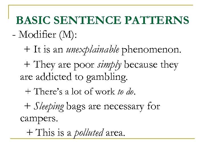BASIC SENTENCE PATTERNS - Modifier (M): + It is an unexplainable phenomenon. + They