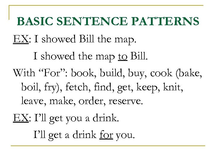 BASIC SENTENCE PATTERNS EX: I showed Bill the map. I showed the map to