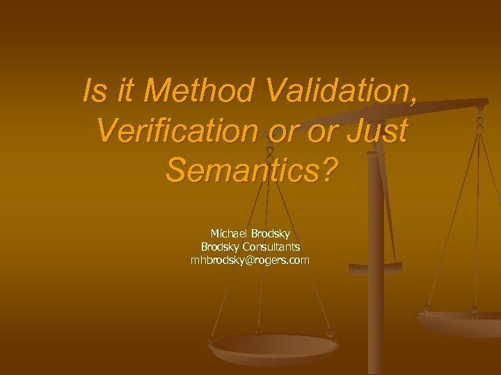 Is it Method Validation, Verification or or Just Semantics? Michael Brodsky Consultants mhbrodsky@rogers. com