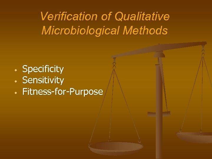 Verification of Qualitative Microbiological Methods • • • Specificity Sensitivity Fitness-for-Purpose