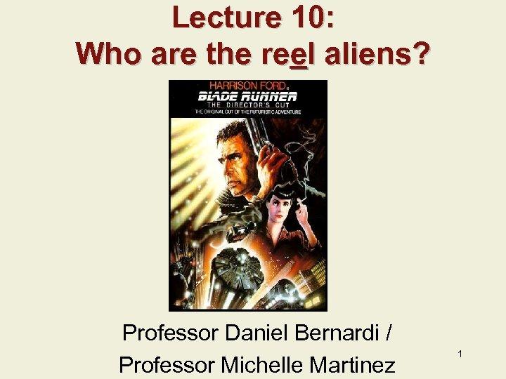 Lecture 10: Who are the reel aliens? Professor Daniel Bernardi / Professor Michelle Martinez
