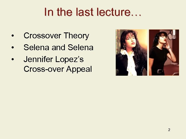In the last lecture… • • • Crossover Theory Selena and Selena Jennifer Lopez's