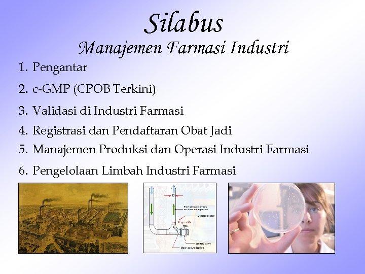 Silabus Manajemen Farmasi Industri 1. Pengantar 2. c-GMP (CPOB Terkini) 3. Validasi di Industri
