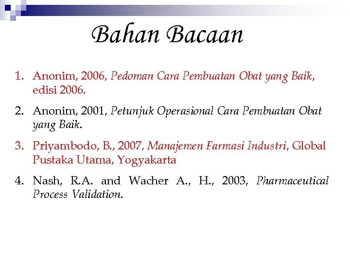 Bahan Bacaan 1. Anonim, 2006, Pedoman Cara Pembuatan Obat yang Baik, edisi 2006. 2.