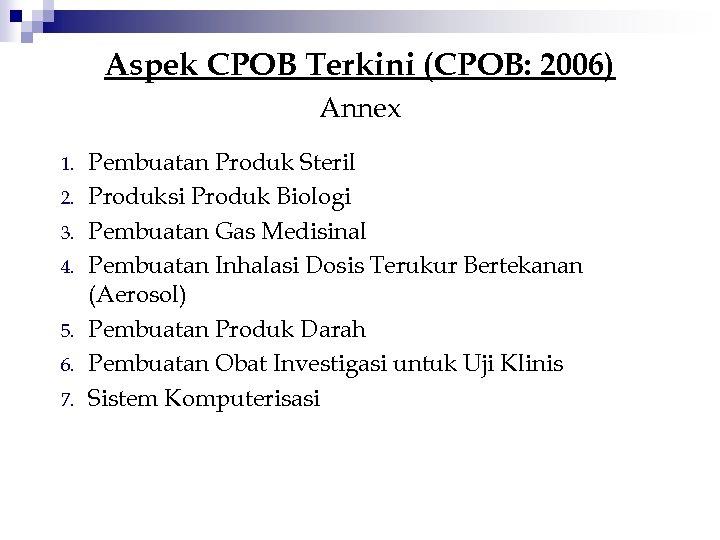 Aspek CPOB Terkini (CPOB: 2006) Annex 1. 2. 3. 4. 5. 6. 7. Pembuatan