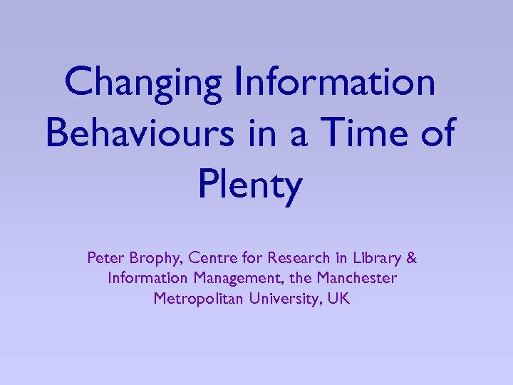 Changing Information Behaviours in a Time of Plenty Peter Brophy, Centre for Research in