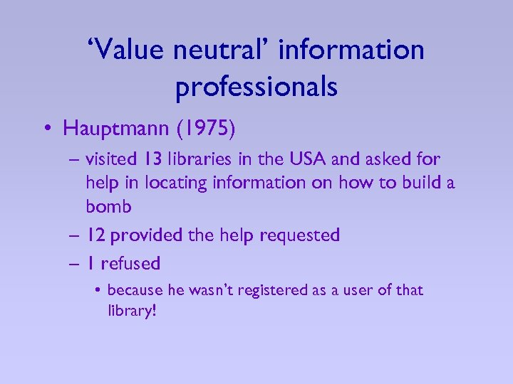 'Value neutral' information professionals • Hauptmann (1975) – visited 13 libraries in the USA