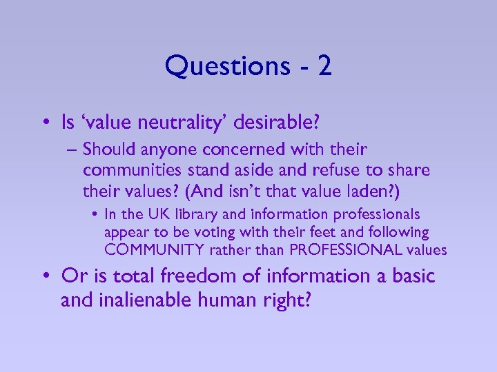 Questions - 2 • Is 'value neutrality' desirable? – Should anyone concerned with their