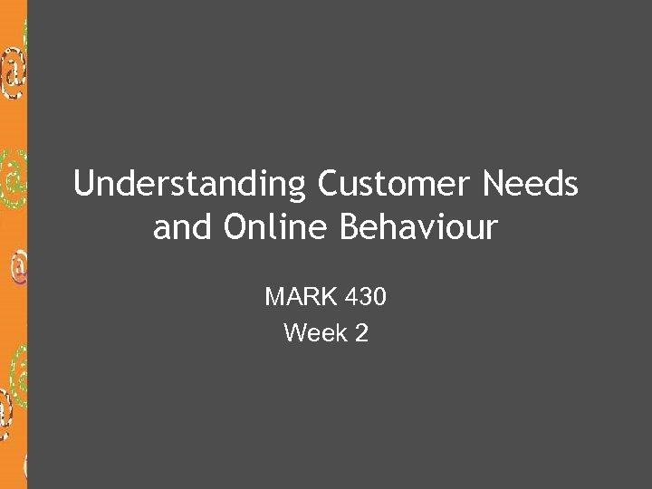Understanding Customer Needs and Online Behaviour MARK 430 Week 2