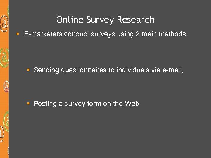 Online Survey Research § E-marketers conduct surveys using 2 main methods § Sending questionnaires
