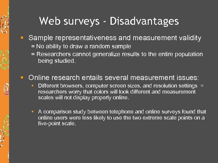 Web surveys - Disadvantages § Sample representativeness and measurement validity = No ability to