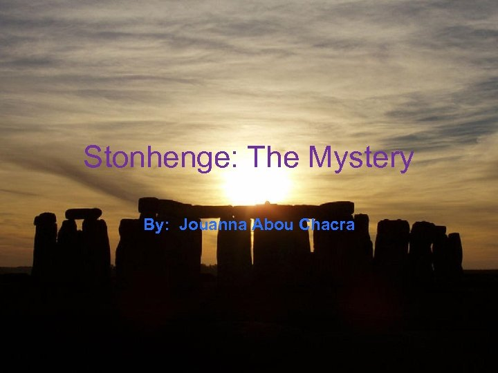 Stonhenge: The Mystery By: Jouanna Abou Chacra