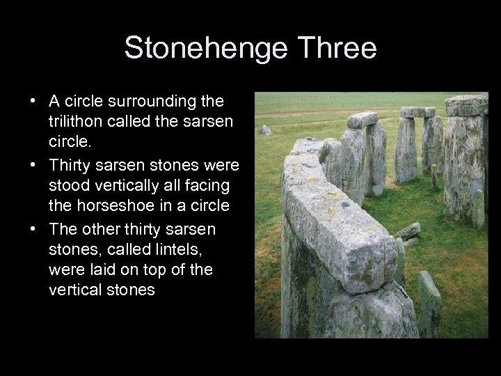 Stonehenge Three • A circle surrounding the trilithon called the sarsen circle. • Thirty