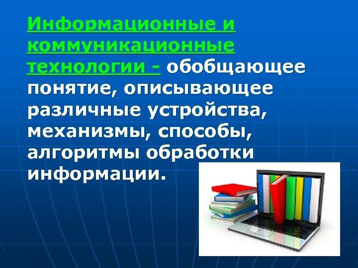 Информационные и коммуникационные технологии - обобщающее понятие, описывающее различные устройства, механизмы, способы, алгоритмы обработки