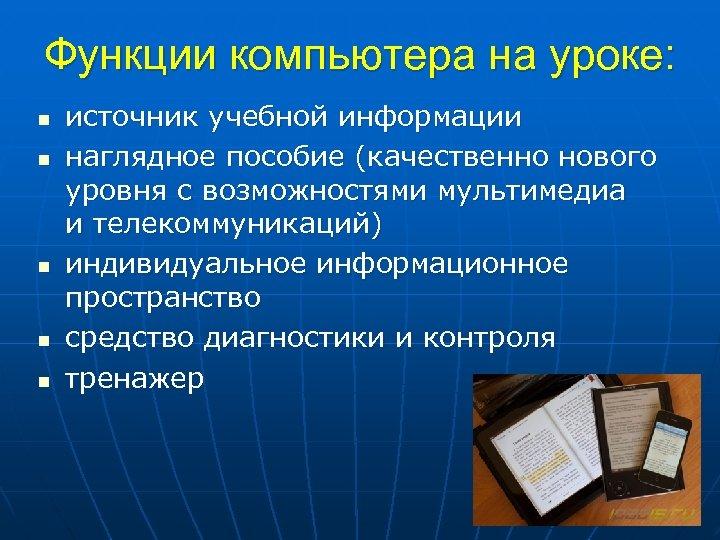Функции компьютера на уроке: n n n источник учебной информации наглядное пособие (качественно нового