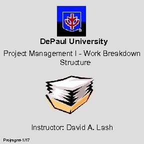 De. Paul University Project Management I - Work Breakdown Structure Instructor: David A. Lash