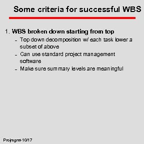 Some criteria for successful WBS 1. WBS broken down starting from top – –