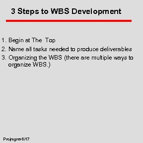3 Steps to WBS Development 1. Begin at The Top 2. Name all tasks