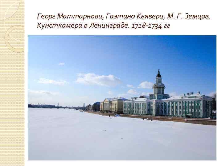Георг Маттарнови, Гаэтано Кьявери, М. Г. Земцов. Кунсткамера в Ленинграде. 1718 -1734 гг