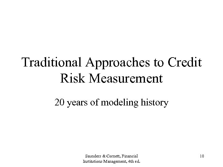 Traditional Approaches to Credit Risk Measurement 20 years of modeling history Saunders & Cornett,