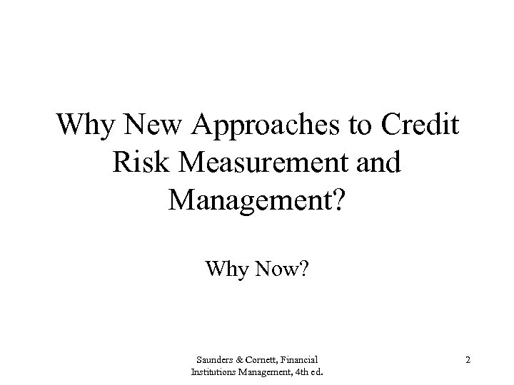 Why New Approaches to Credit Risk Measurement and Management? Why Now? Saunders & Cornett,