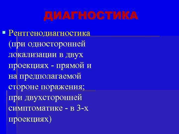 ДИАГНОСТИКА § Рентгенодиагностика (при односторонней локализации в двух проекциях - прямой и на предполагаемой