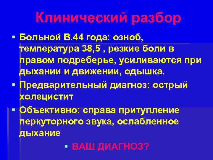 Клинический разбор § Больной В. 44 года: озноб, температура 38, 5 , резкие боли