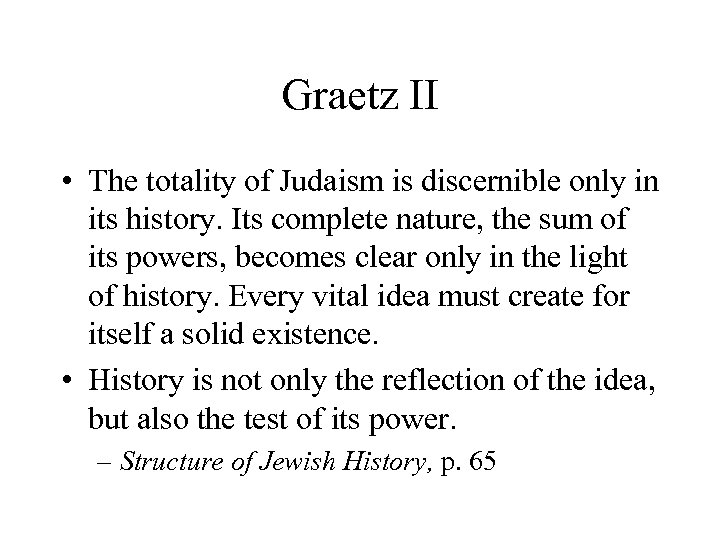 Graetz II • The totality of Judaism is discernible only in its history. Its