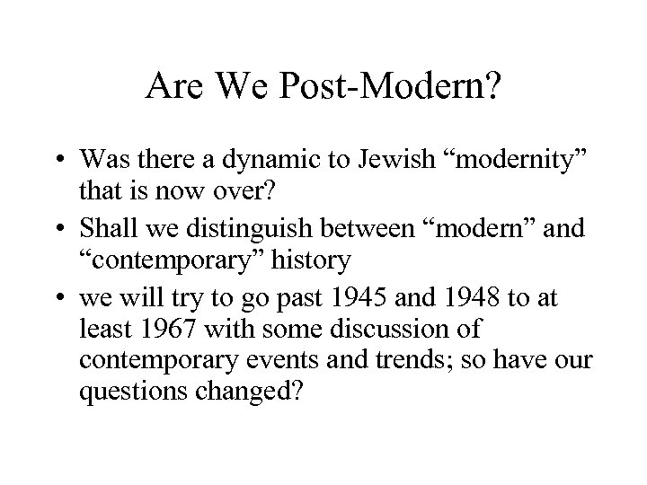 "Are We Post-Modern? • Was there a dynamic to Jewish ""modernity"" that is now"
