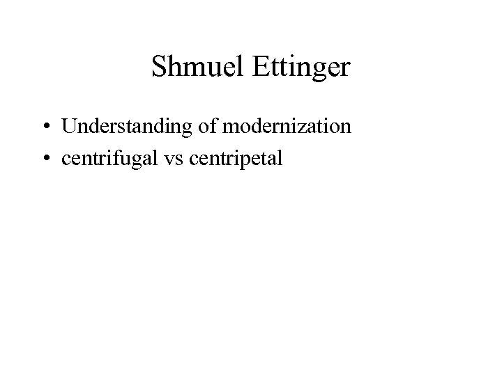 Shmuel Ettinger • Understanding of modernization • centrifugal vs centripetal