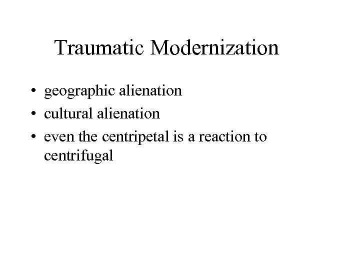 Traumatic Modernization • geographic alienation • cultural alienation • even the centripetal is a