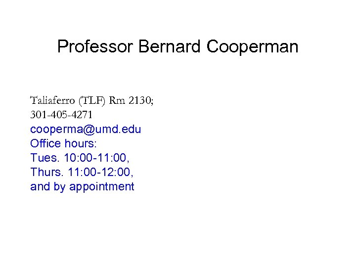Professor Bernard Cooperman Taliaferro (TLF) Rm 2130; 301 -405 -4271 cooperma@umd. edu Office hours: