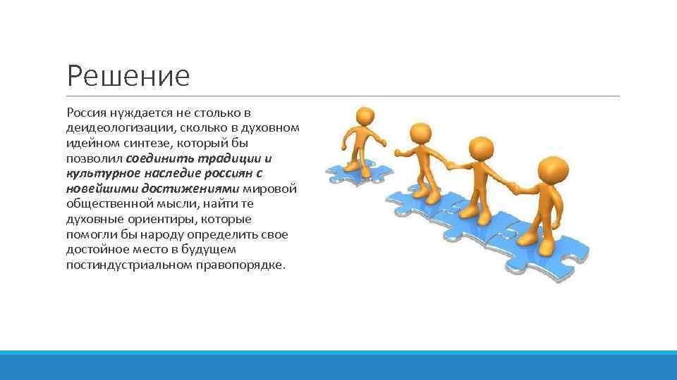 Решение Россия нуждается не столько в деидеологизации, сколько в духовном идейном синтезе, который бы