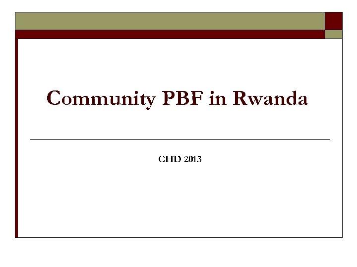 Community PBF in Rwanda CHD 2013