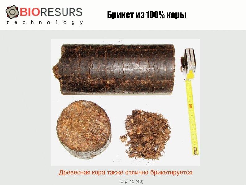 Брикет из 100% коры Древесная кора также отлично брикетируется стр. 15 (43)