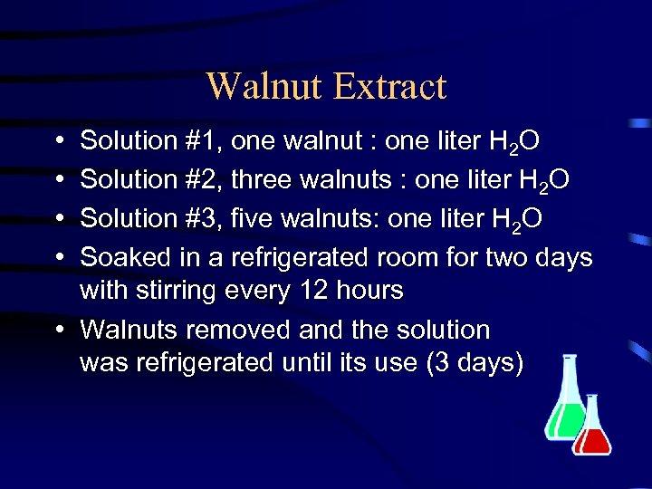 Walnut Extract • • Solution #1, one walnut : one liter H 2 O
