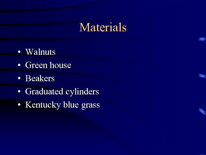 Materials • • • Walnuts Green house Beakers Graduated cylinders Kentucky blue grass