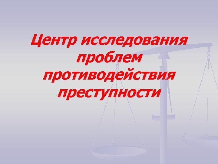 Центр исследования проблем противодействия преступности