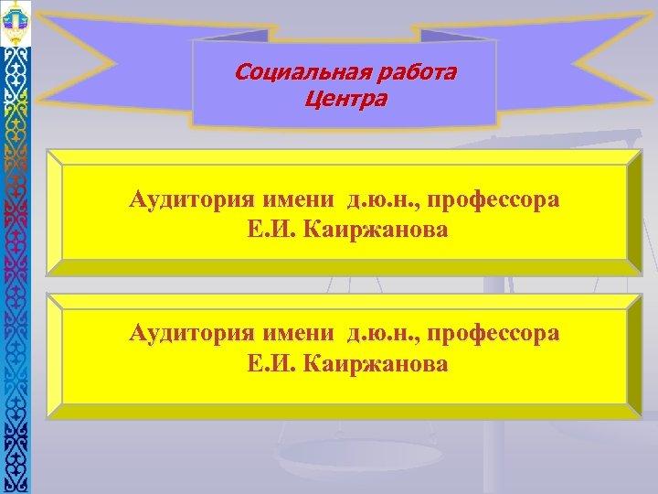 Социальная работа Центра Аудитория имени д. ю. н. , профессора Е. И. Каиржанова