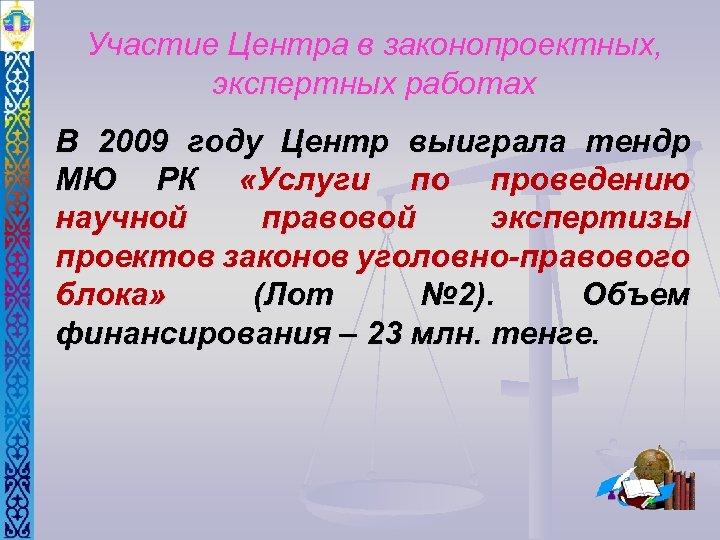 Участие Центра в законопроектных, экспертных работах В 2009 году Центр выиграла тендр МЮ РК