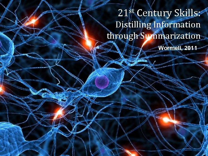 21 st Century Skills: Distilling Information through Summarization Wormeli, 2011