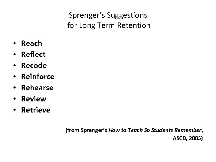Sprenger's Suggestions for Long Term Retention • • Reach Reflect Recode Reinforce Rehearse Review