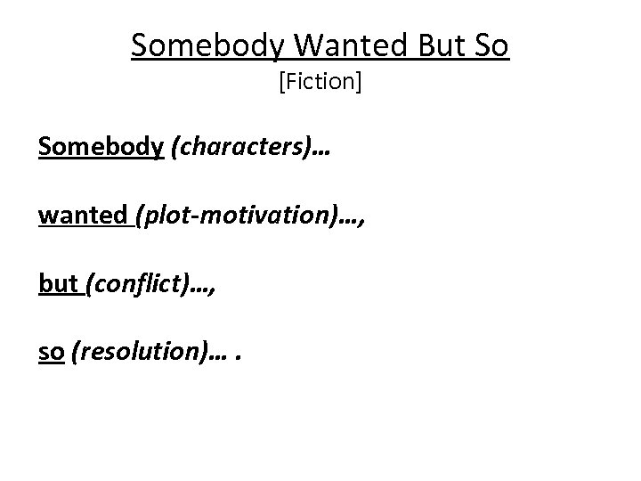 Somebody Wanted But So [Fiction] Somebody (characters)… wanted (plot-motivation)…, but (conflict)…, so (resolution)….